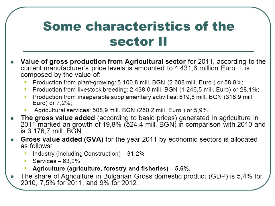 Some characteristics of the sector II Value of gross production from Agricultural sector for 2011, according to the current manufacturer's price levels is amounted to 4 431,6 million Euro.