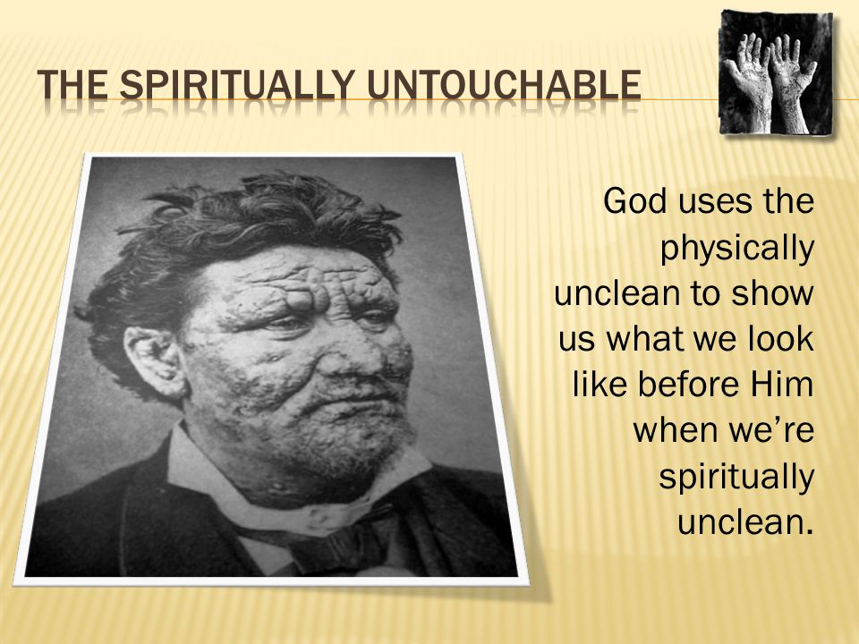 God uses the physically unclean to show us what we look like before Him when we're spiritually unclean.