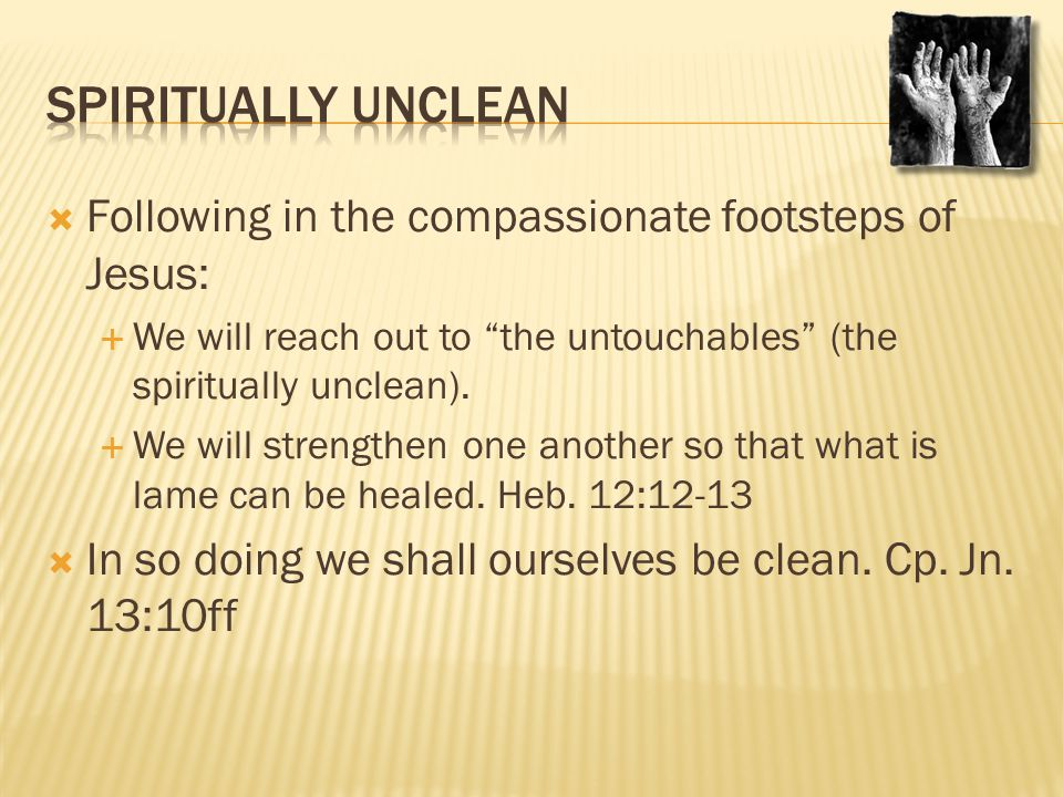 " Following in the compassionate footsteps of Jesus:  We will reach out to ""the untouchables"" (the spiritually unclean).  We will strengthen one ano"