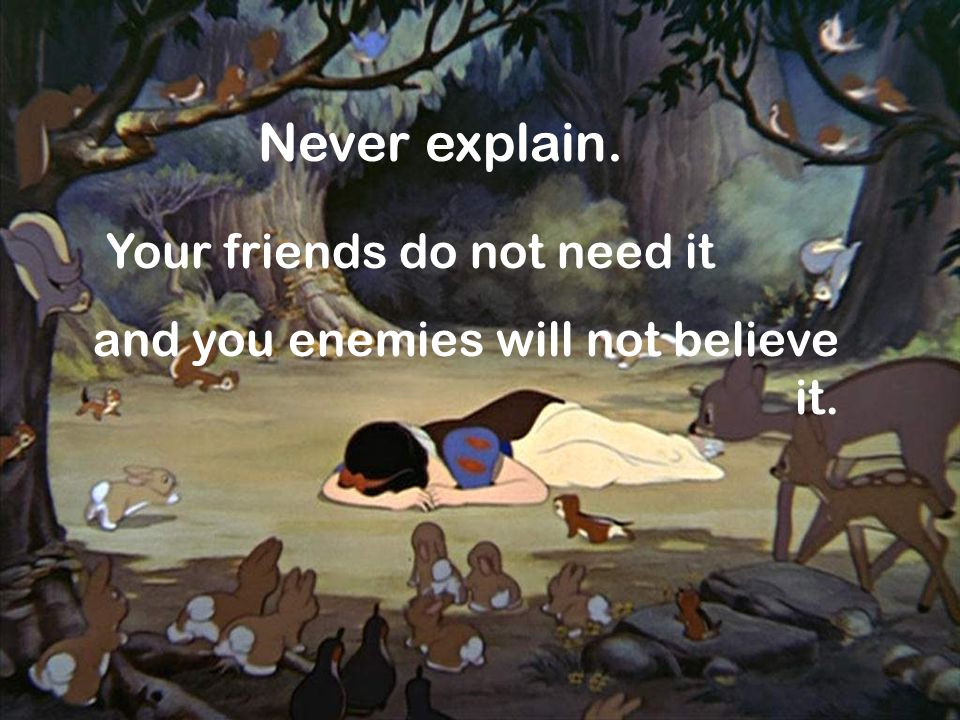 Never explain. Your friends do not need it and you enemies will not believe it.