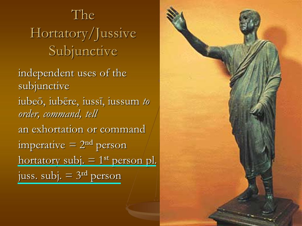 The Hortatory/Jussive Subjunctive independent uses of the subjunctive iubeō, iubēre, iussī, iussum to order, command, tell an exhortation or command imperative = 2 nd person hortatory subj.