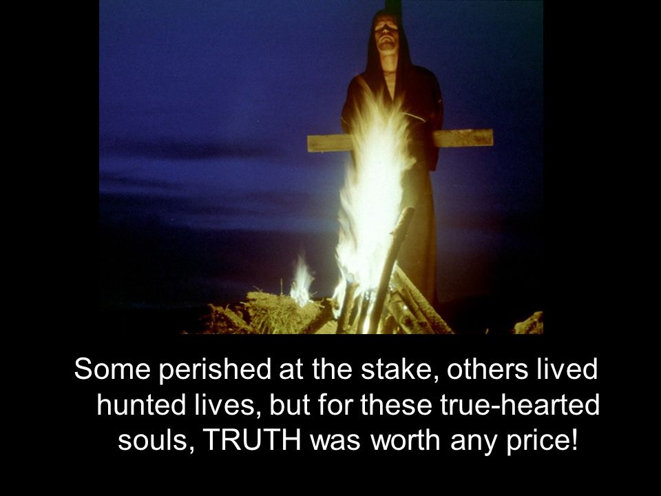 Some perished at the stake, others lived hunted lives, but for these true-hearted souls, TRUTH was worth any price!