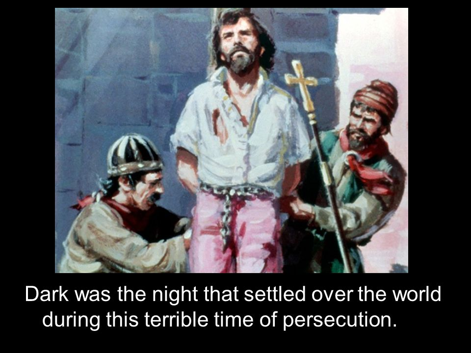 Dark was the night that settled over the world during this terrible time of persecution.
