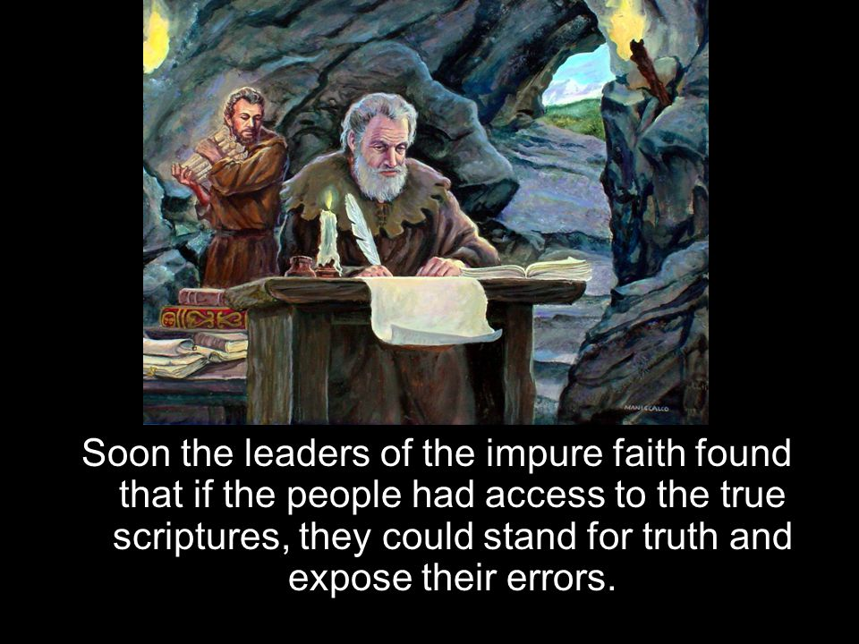 Soon the leaders of the impure faith found that if the people had access to the true scriptures, they could stand for truth and expose their errors.
