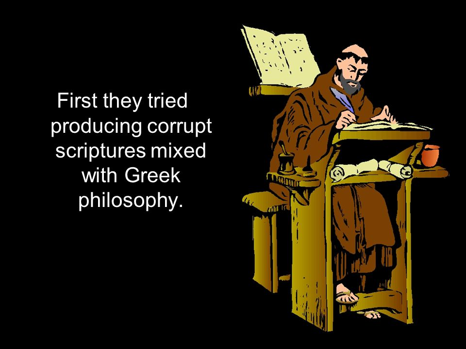 First they tried producing corrupt scriptures mixed with Greek philosophy.