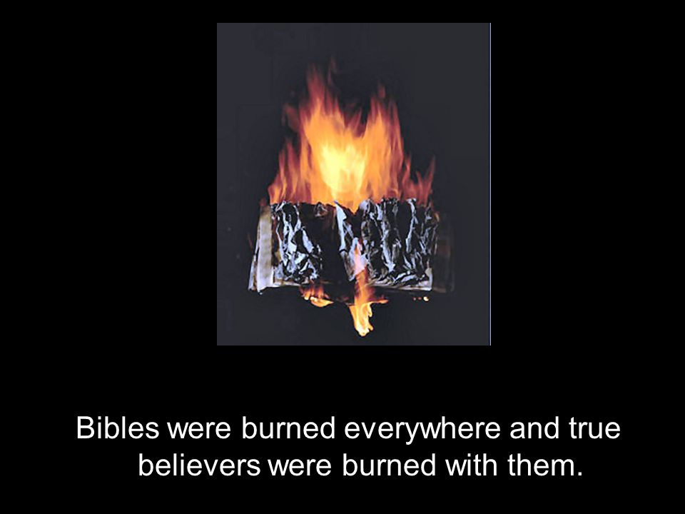 Bibles were burned everywhere and true believers were burned with them.