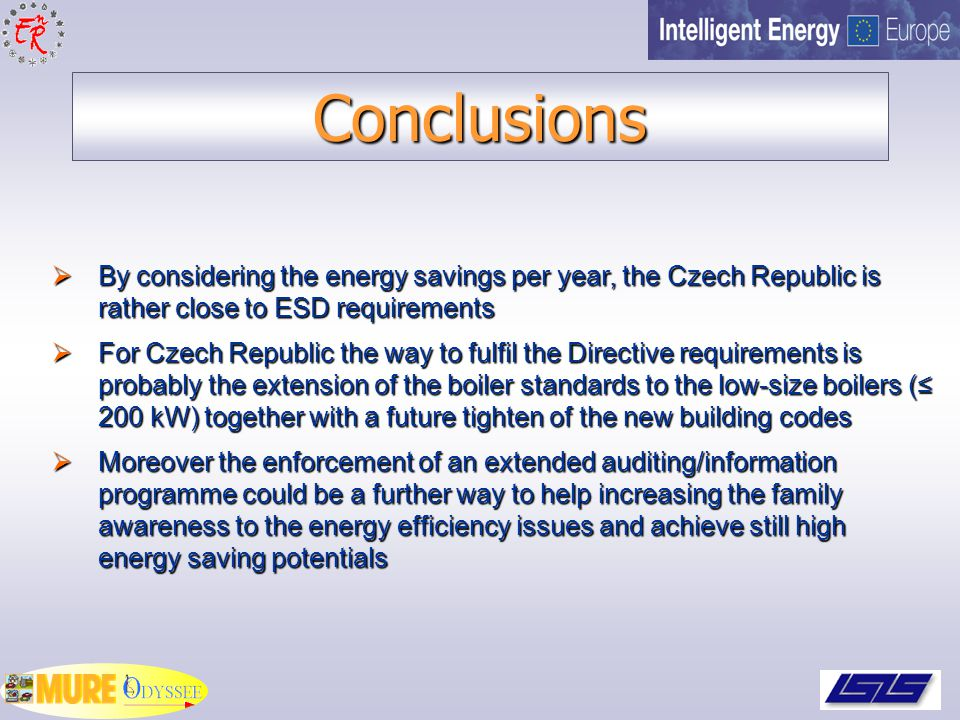 Conclusions  By considering the energy savings per year, the Czech Republic is rather close to ESD requirements  For Czech Republic the way to fulfil the Directive requirements is probably the extension of the boiler standards to the low-size boilers (≤ 200 kW) together with a future tighten of the new building codes  Moreover the enforcement of an extended auditing/information programme could be a further way to help increasing the family awareness to the energy efficiency issues and achieve still high energy saving potentials
