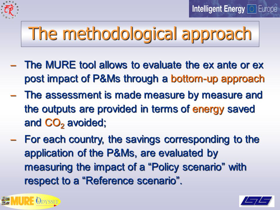 The methodological approach – The MURE tool allows to evaluate the ex ante or ex post impact of P&Ms through a bottom-up approach – The assessment is made measure by measure and the outputs are provided in terms of energy saved and CO 2 avoided; – For each country, the savings corresponding to the application of the P&Ms, are evaluated by measuring the impact of a Policy scenario with respect to a Reference scenario .