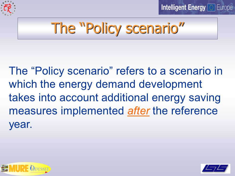 The Policy scenario The Policy scenario refers to a scenario in which the energy demand development takes into account additional energy saving measures implemented after the reference year.