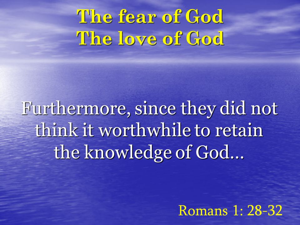 The fear of God The love of God Furthermore, since they did not think it worthwhile to retain the knowledge of God… Romans 1: 28-32
