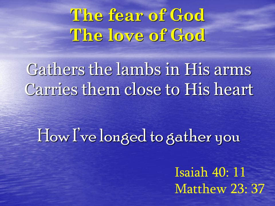 The fear of God The love of God Isaiah 40: 11 Matthew 23: 37 Gathers the lambs in His arms Carries them close to His heart How I've longed to gather you