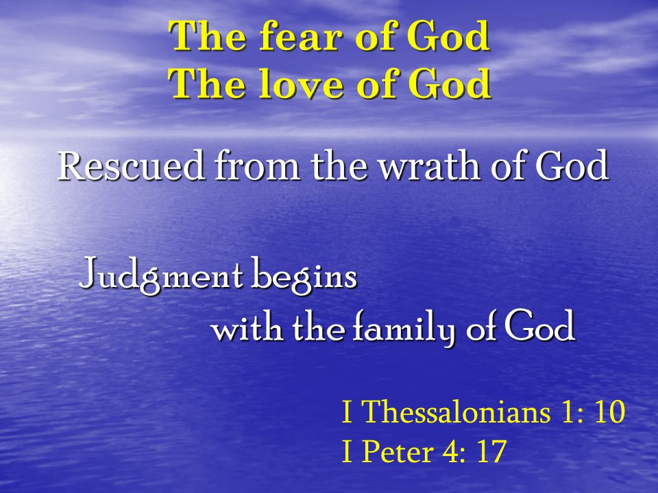 The fear of God The love of God I Thessalonians 1: 10 I Peter 4: 17 Rescued from the wrath of God Judgment begins with the family of God