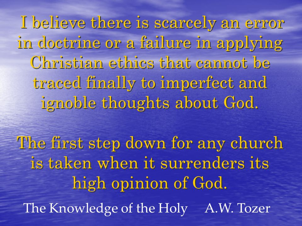 I believe there is scarcely an error in doctrine or a failure in applying Christian ethics that cannot be traced finally to imperfect and ignoble thoughts about God.