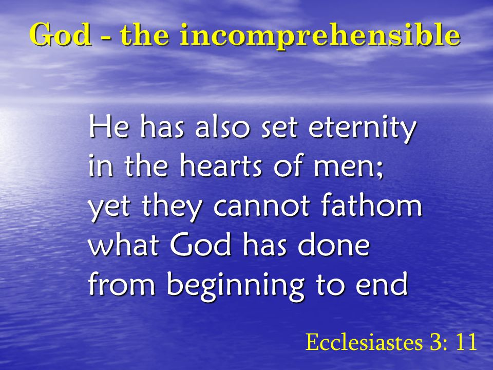 God - the incomprehensible He has also set eternity in the hearts of men; yet they cannot fathom what God has done from beginning to end Ecclesiastes 3: 11