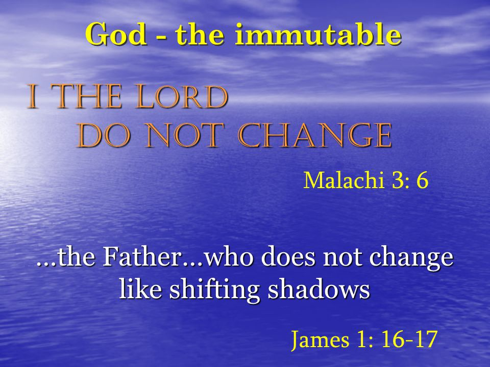 God - the immutable I the L ORD do not change James 1: 16-17 Malachi 3: 6 …the Father…who does not change like shifting shadows
