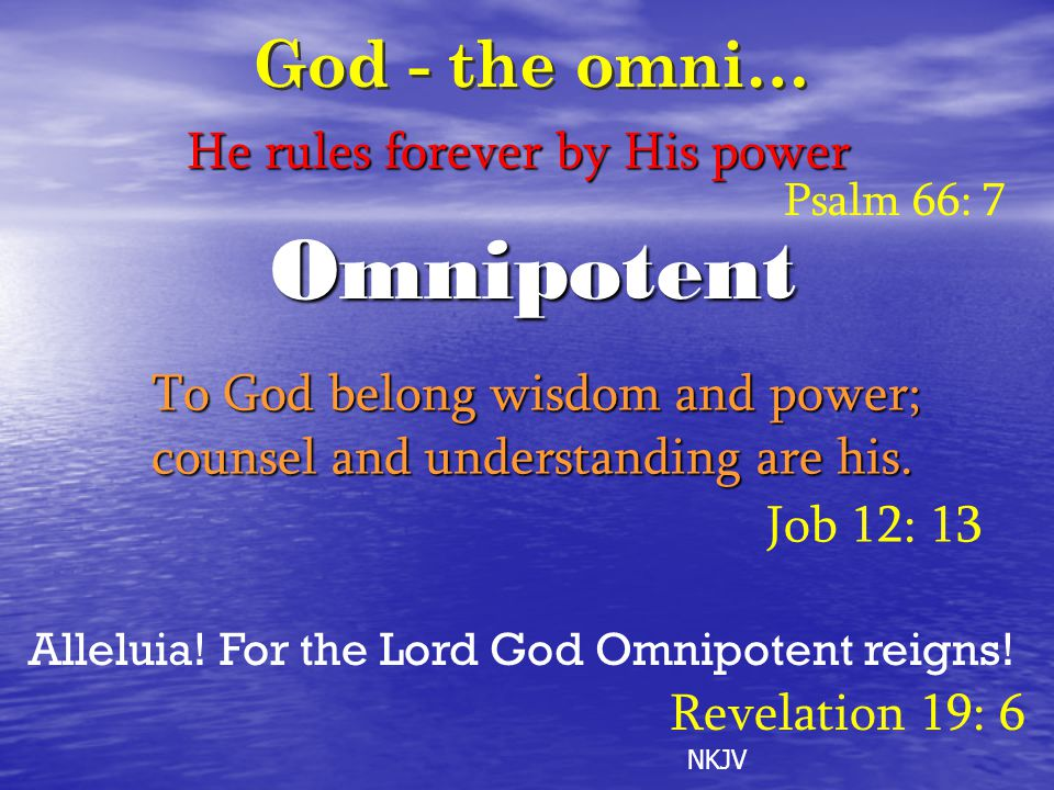 Omnipotent To God belong wisdom and power; counsel and understanding are his. Job 12: 13 He rules forever by His power Psalm 66: 7 Alleluia! For the L