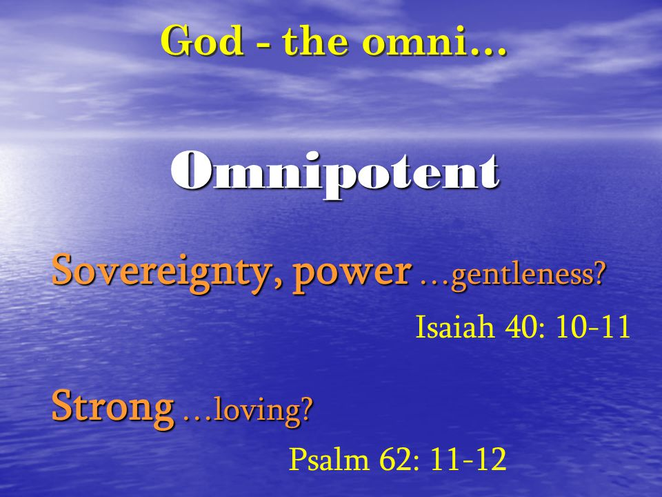Omnipotent God - the omni… Sovereignty, power …gentleness? Isaiah 40: 10-11 Strong …loving? Psalm 62: 11-12