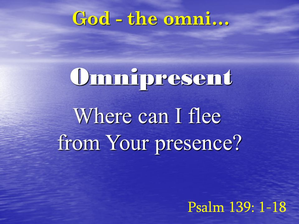 Omnipresent God - the omni… Where can I flee from Your presence? Psalm 139: 1-18