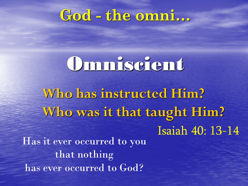Omniscient God - the omni… Who has instructed Him? Who was it that taught Him? Isaiah 40: 13-14 Has it ever occurred to you that nothing has ever occu