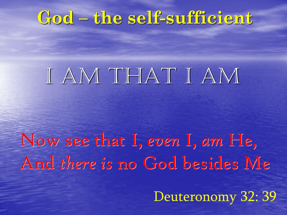 God – the self-sufficient Deuteronomy 32: 39 Now see that I, even I, am He, And there is no God besides Me Now see that I, even I, am He, And there is no God besides Me I AM THAT I AM