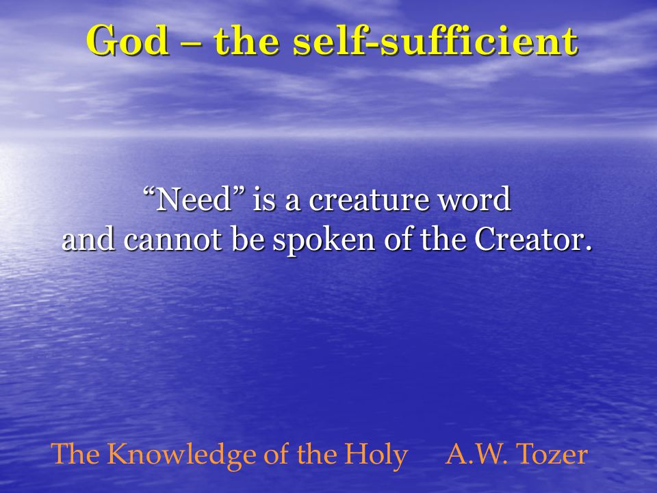 "God – the self-sufficient ""Need"" is a creature word and cannot be spoken of the Creator. The Knowledge of the HolyA.W. Tozer"