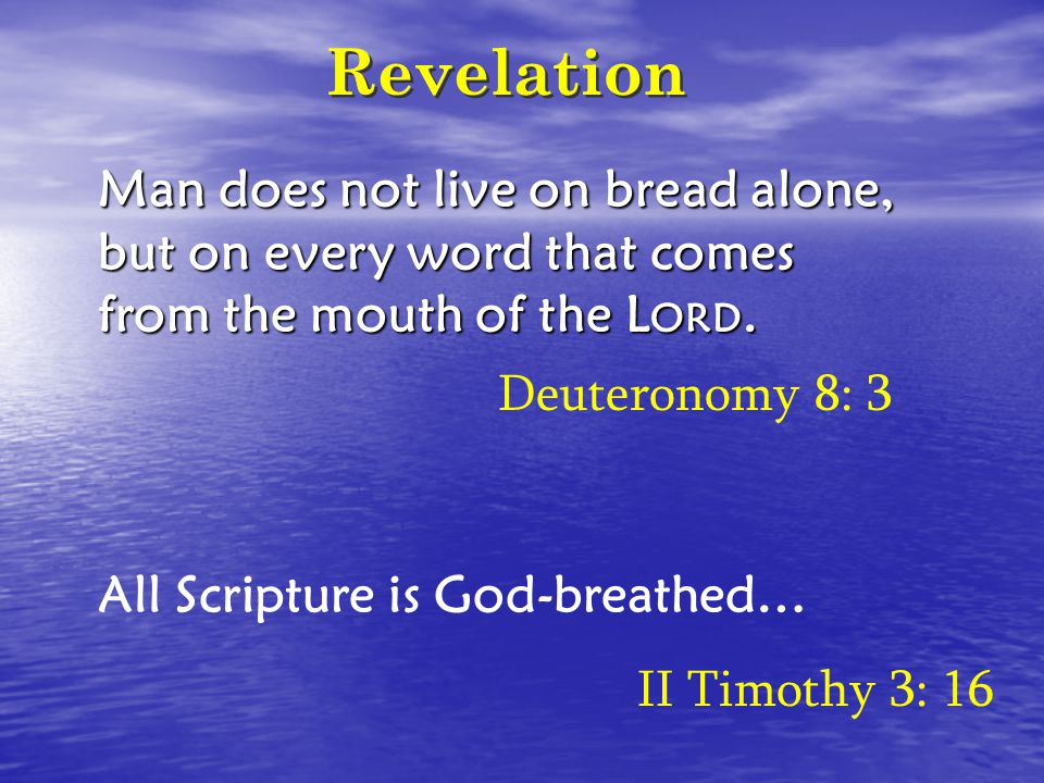 Revelation Man does not live on bread alone, but on every word that comes from the mouth of the L ORD. All Scripture is God-breathed… Deuteronomy 8: 3