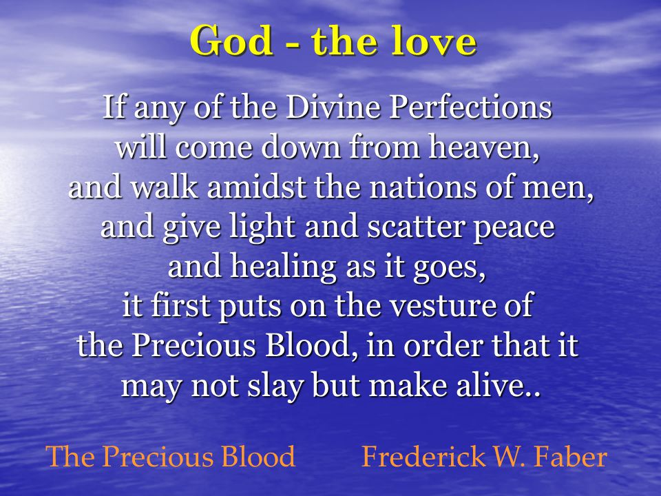If any of the Divine Perfections will come down from heaven, and walk amidst the nations of men, and give light and scatter peace and healing as it goes, it first puts on the vesture of the Precious Blood, in order that it may not slay but make alive..