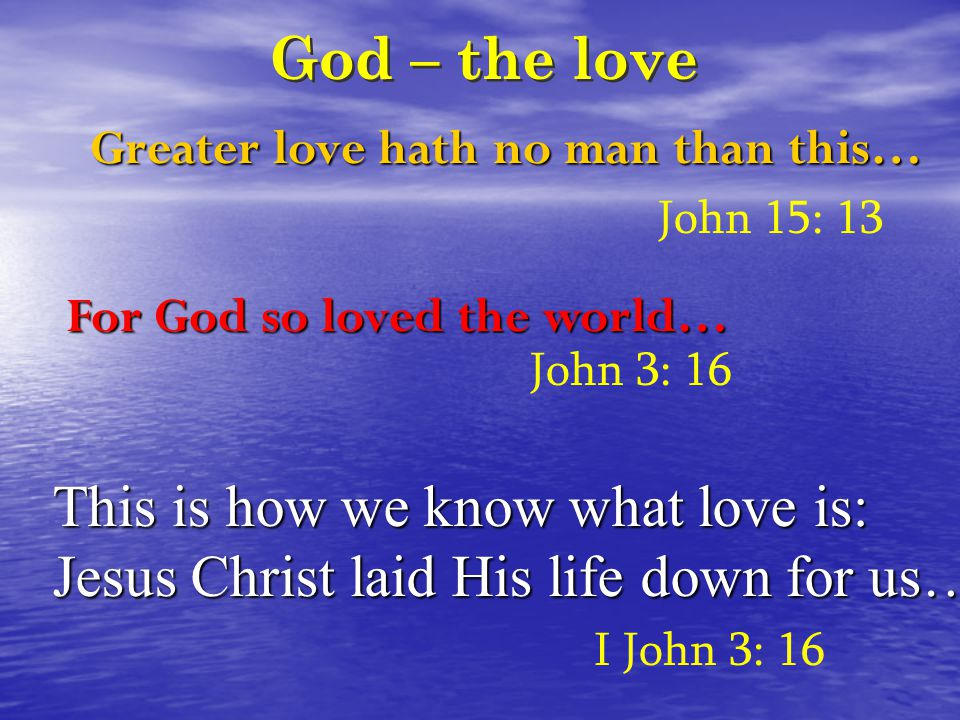 God – the love Greater love hath no man than this… John 15: 13 This is how we know what love is: Jesus Christ laid His life down for us… I John 3: 16 For God so loved the world… John 3: 16