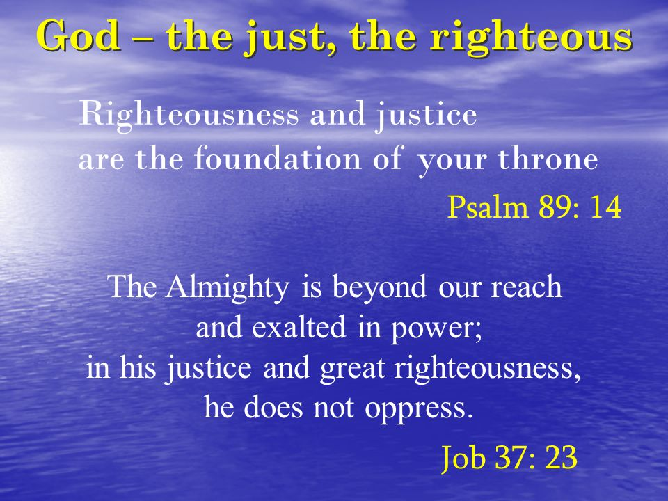 God – the just, the righteous Righteousness and justice are the foundation of your throne Psalm 89: 14 The Almighty is beyond our reach and exalted in