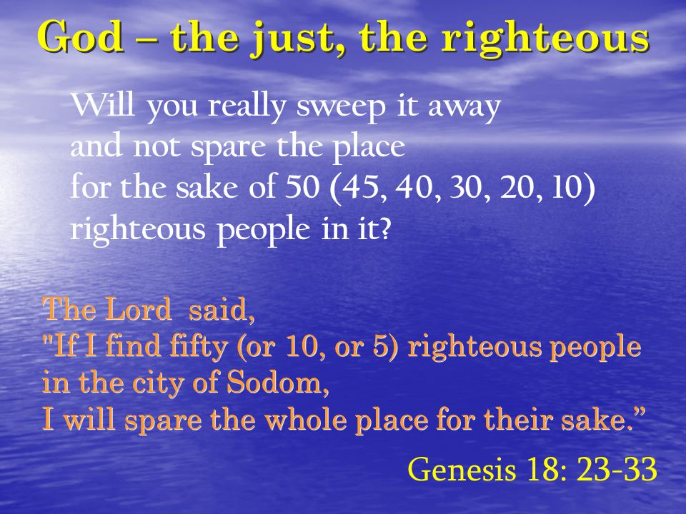 God – the just, the righteous Will you really sweep it away and not spare the place for the sake of 50 (45, 40, 30, 20, 10) righteous people in it? Ge