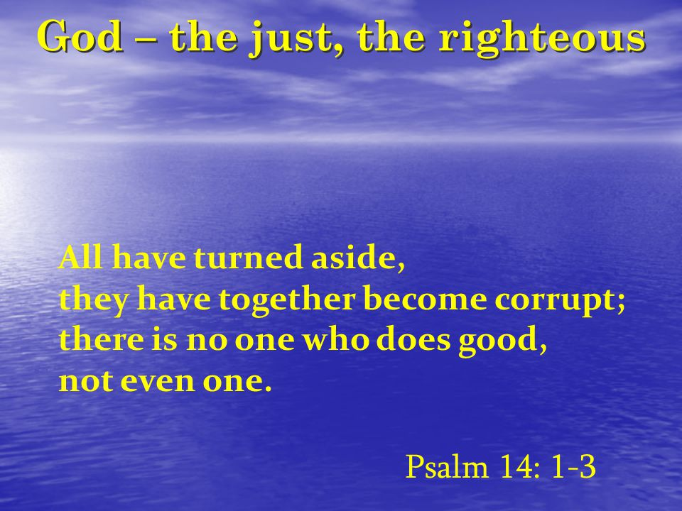 God – the just, the righteous All have turned aside, they have together become corrupt; there is no one who does good, not even one.