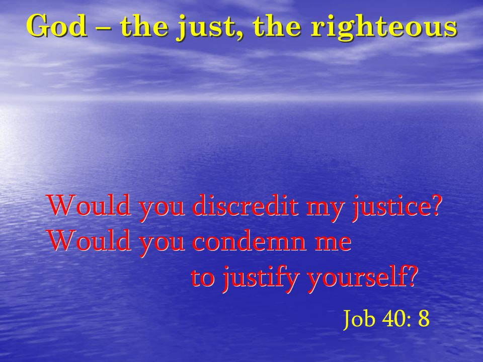 God – the just, the righteous Would you discredit my justice.