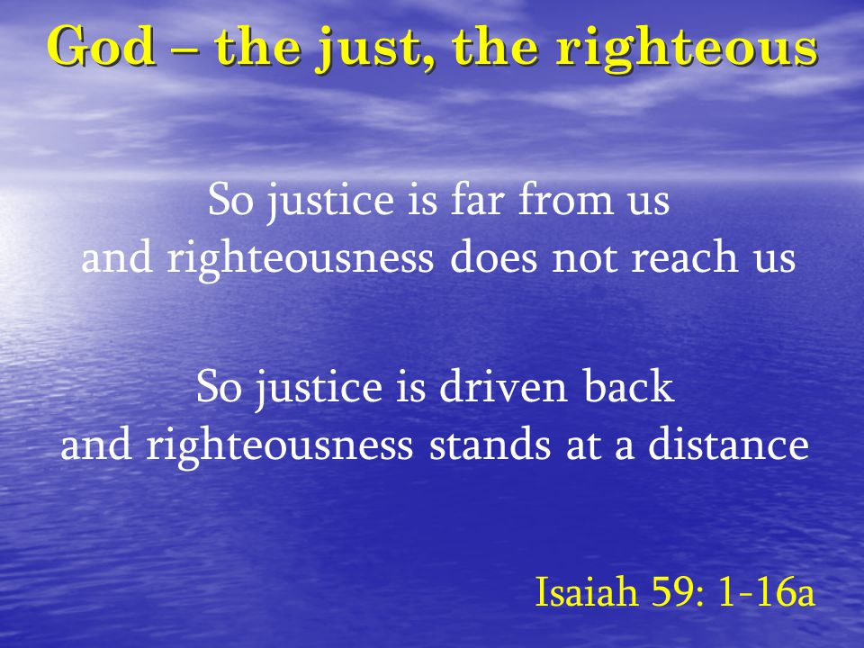 God – the just, the righteous So justice is far from us and righteousness does not reach us Isaiah 59: 1-16a So justice is driven back and righteousness stands at a distance