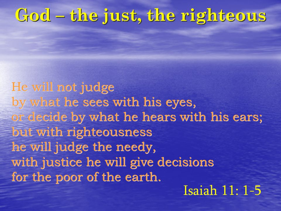 God – the just, the righteous He will not judge by what he sees with his eyes, or decide by what he hears with his ears; but with righteousness he will judge the needy, with justice he will give decisions for the poor of the earth.