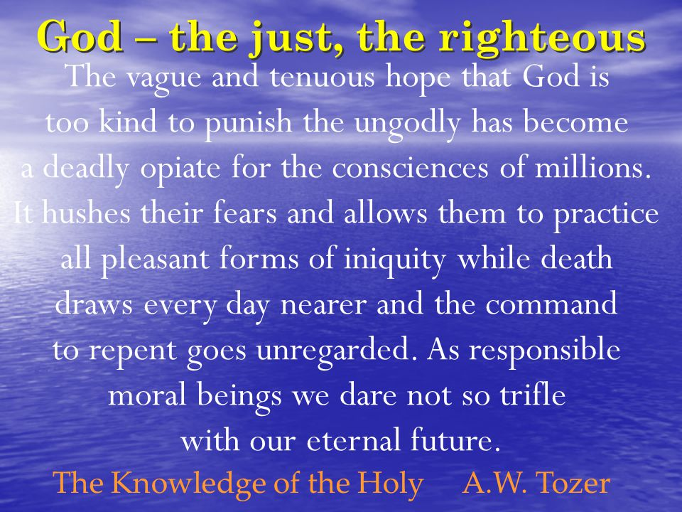God – the just, the righteous The vague and tenuous hope that God is too kind to punish the ungodly has become a deadly opiate for the consciences of millions.