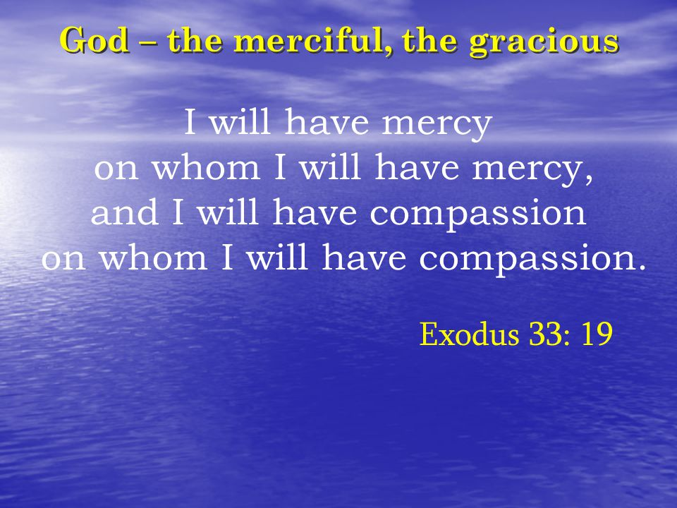God – the merciful, the gracious I will have mercy on whom I will have mercy, and I will have compassion on whom I will have compassion. Exodus 33: 19