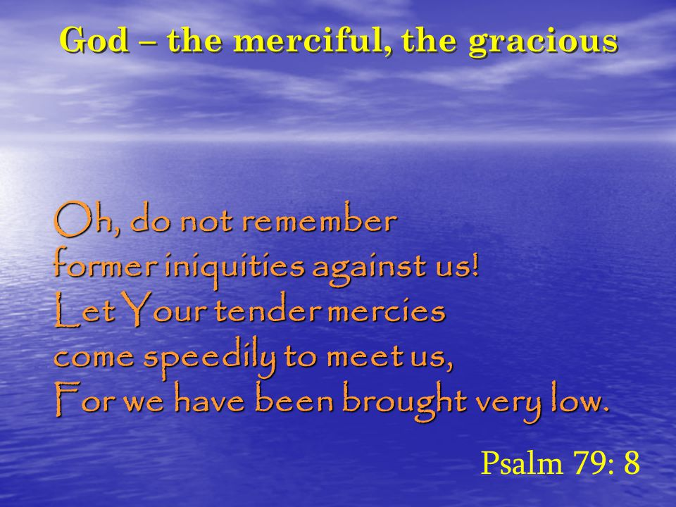 God – the merciful, the gracious Oh, do not remember former iniquities against us! Let Your tender mercies come speedily to meet us, For we have been