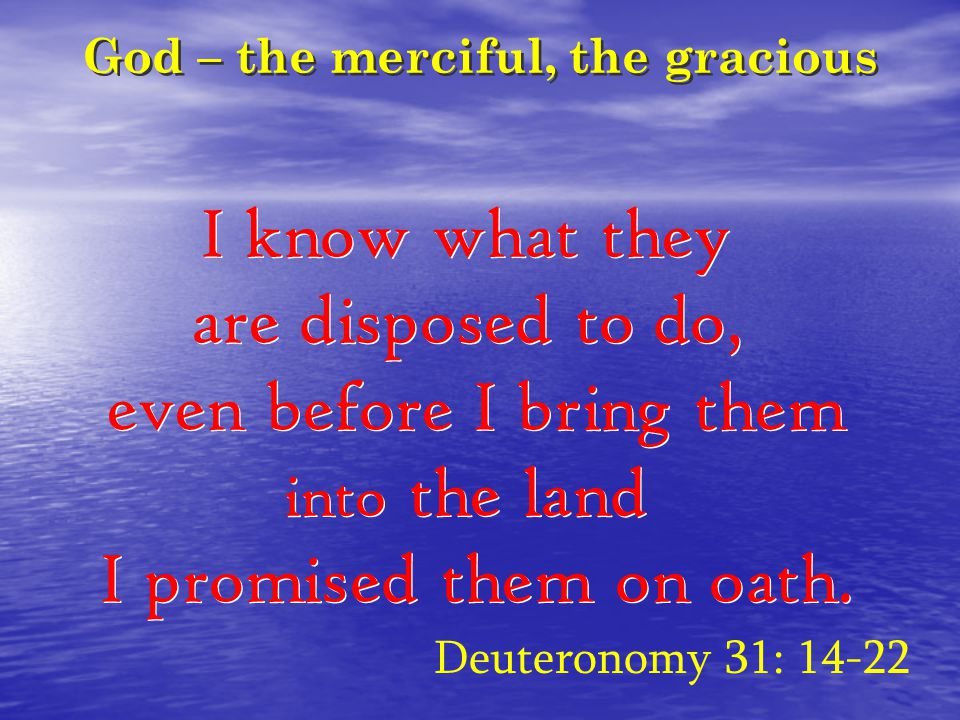 God – the merciful, the gracious I know what they are disposed to do, even before I bring them into the land I promised them on oath.