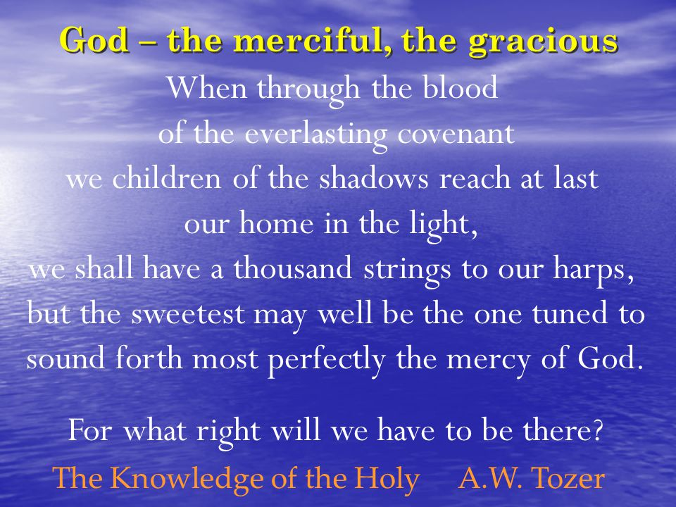 God – the merciful, the gracious When through the blood of the everlasting covenant we children of the shadows reach at last our home in the light, we shall have a thousand strings to our harps, but the sweetest may well be the one tuned to sound forth most perfectly the mercy of God.