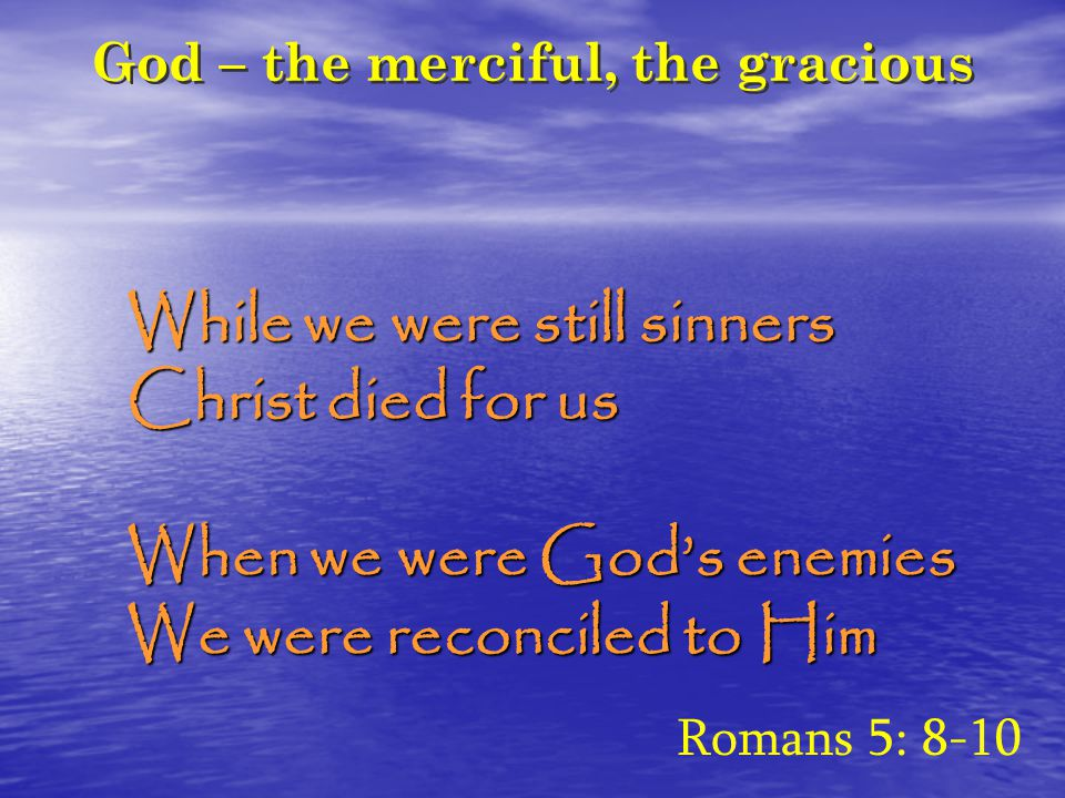 God – the merciful, the gracious While we were still sinners Christ died for us When we were God's enemies We were reconciled to Him Romans 5: 8-10