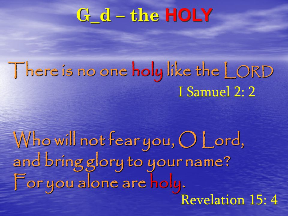 G_d – the HOLY There is no one holy like the L ORD I Samuel 2: 2 Who will not fear you, O Lord, and bring glory to your name.