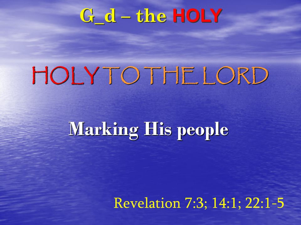 G_d – the HOLY Revelation 7:3; 14:1; 22:1-5 Marking His people HOLY TO THE LORD