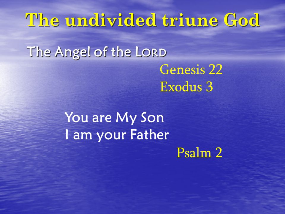 The undivided triune God The Angel of the L ORD You are My Son I am your Father Genesis 22 Exodus 3 Psalm 2