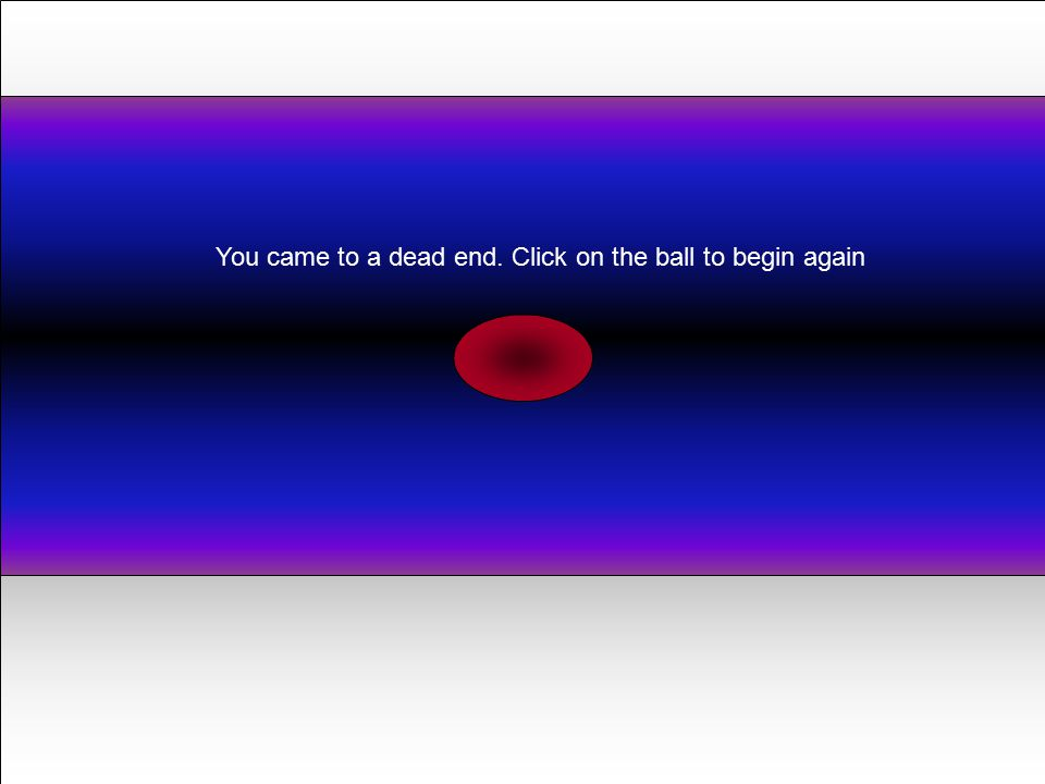 You came to a dead end. Click on the ball to begin again