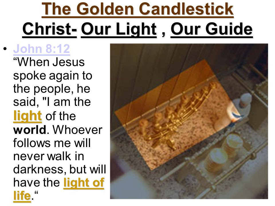 The Golden Candlestick Christ- Our Light, Our Guide light light of lifeJohn 8:12 When Jesus spoke again to the people, he said, I am the light of the world.