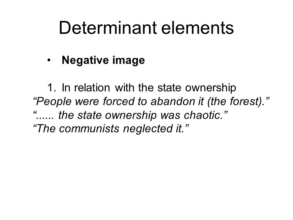 """Determinant elements Negative image 1.In relation with the state ownership """"People were forced to abandon it (the forest)."""" """"...... the state ownershi"""
