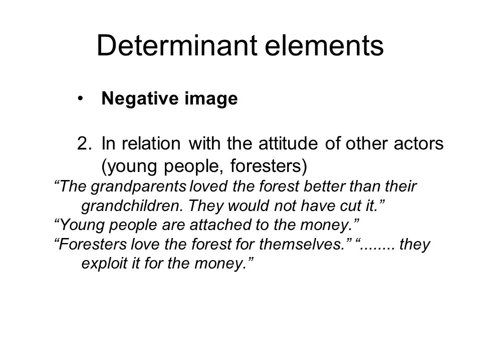 Determinant elements Negative image 2.In relation with the attitude of other actors (young people, foresters) The grandparents loved the forest better than their grandchildren.