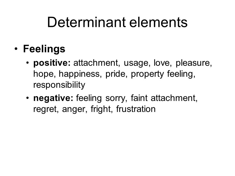 Determinant elements Feelings positive: attachment, usage, love, pleasure, hope, happiness, pride, property feeling, responsibility negative: feeling sorry, faint attachment, regret, anger, fright, frustration