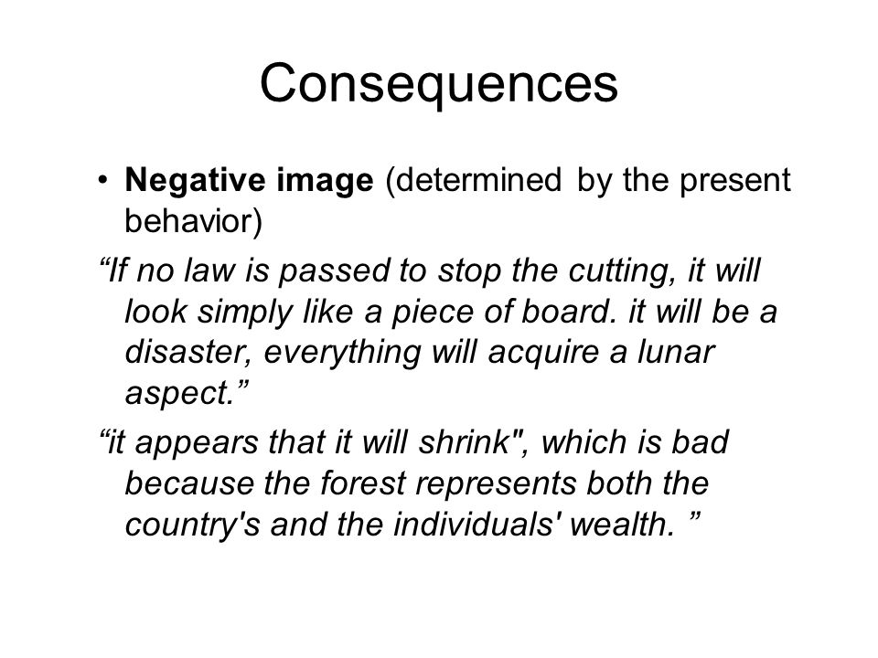 """Consequences Negative image (determined by the present behavior) """"If no law is passed to stop the cutting, it will look simply like a piece of board."""