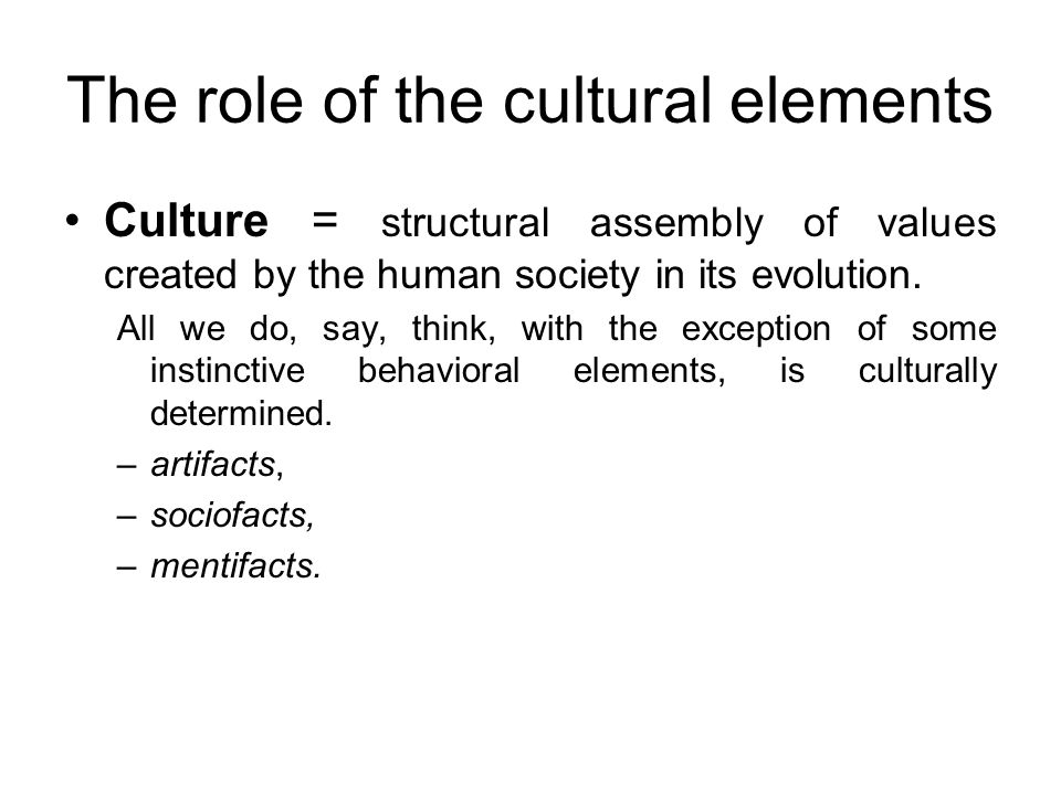 The role of the cultural elements Culture = structural assembly of values created by the human society in its evolution. All we do, say, think, with t
